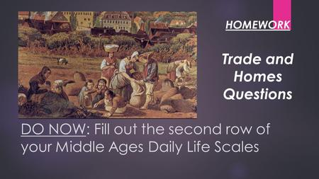 DO NOW: Fill out the second row of your Middle Ages Daily Life Scales Trade and Homes Questions HOMEWORK.