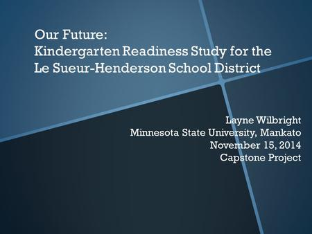 Our Future: Kindergarten Readiness Study for the Le Sueur-Henderson School District Layne Wilbright Minnesota State University, Mankato November 15, 2014.