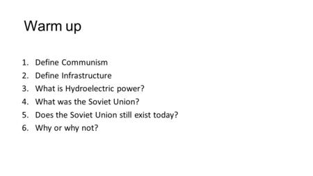 Warm up 1.Define Communism 2.Define Infrastructure 3.What is Hydroelectric power? 4.What was the Soviet Union? 5.Does the Soviet Union still exist today?