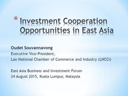 Oudet Souvannavong Executive Vice-President, Lao National Chamber of Commerce and Industry (LNCCI) East Asia Business and Investment Forum 24 August 2015,