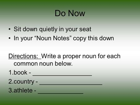 "Do Now Sit down quietly in your seat In your ""Noun Notes"" copy this down Directions: Write a proper noun for each common noun below. 1.book - _________________."
