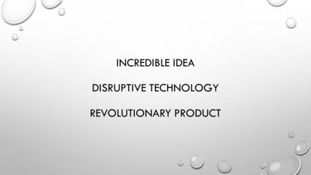 INCREDIBLE IDEA DISRUPTIVE TECHNOLOGY REVOLUTIONARY PRODUCT.