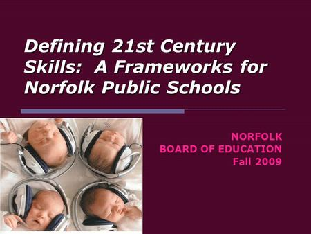 Defining 21st Century Skills: A Frameworks for Norfolk Public Schools NORFOLK BOARD OF EDUCATION Fall 2009.