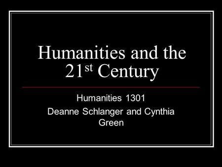 Humanities and the 21 st Century Humanities 1301 Deanne Schlanger and Cynthia Green.
