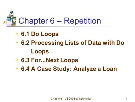 Chapter 6 - VB 2008 by Schneider1 Chapter 6 – Repetition 6.1 Do Loops 6.2 Processing Lists of Data with Do Loops 6.3 For...Next Loops 6.4 A Case Study: