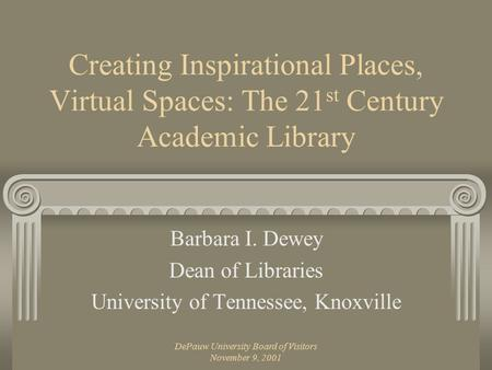 DePauw University Board of Visitors November 9, 2001 Creating Inspirational Places, Virtual Spaces: The 21 st Century Academic Library Barbara I. Dewey.