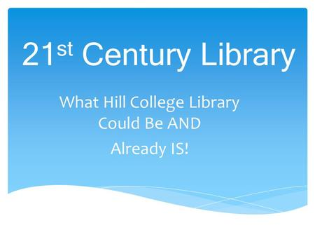 21 st Century Library What Hill College Library Could Be AND Already IS!