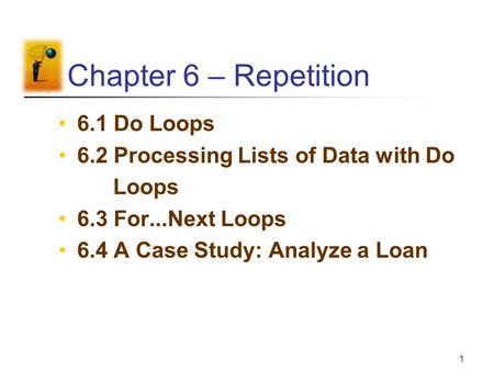 1 Chapter 6 – Repetition 6.1 Do Loops 6.2 Processing Lists of Data with Do Loops 6.3 For...Next Loops 6.4 A Case Study: Analyze a Loan.