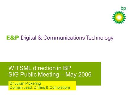 WITSML direction in BP SIG Public Meeting – May 2006 Dr Julian Pickering Domain Lead, Drilling & Completions.