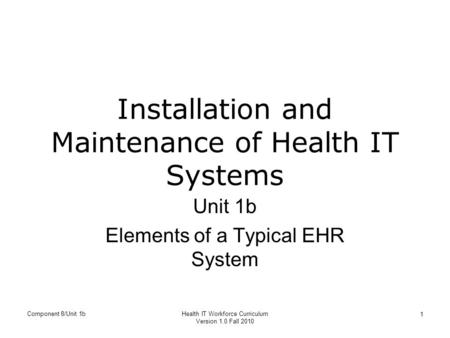 Component 8/Unit 1bHealth IT Workforce Curriculum Version 1.0 Fall 2010 1 Installation and Maintenance of Health IT Systems Unit 1b Elements of a Typical.