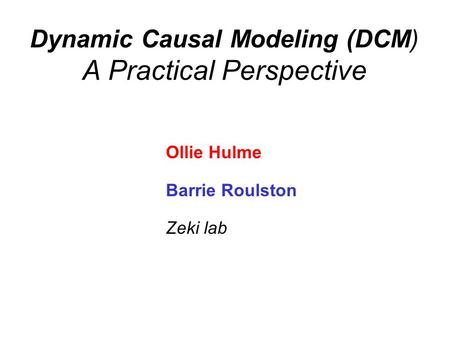Dynamic Causal Modeling (DCM) A Practical Perspective Ollie Hulme Barrie Roulston Zeki lab.
