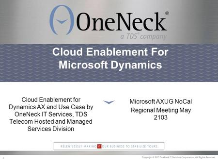 Copyright © 2013 OneNeck IT Services Corporation. All Rights Reserved. 1 Cloud Enablement For Microsoft Dynamics Cloud Enablement for Dynamics AX and Use.