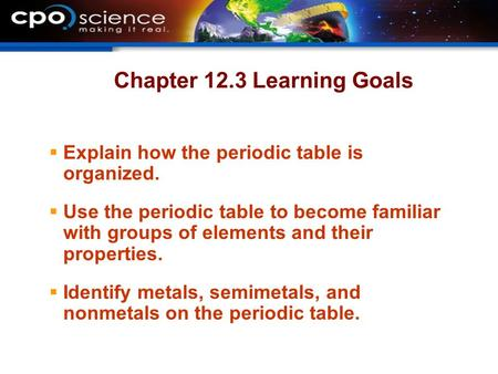 Chapter 12.3 Learning Goals  Explain how the periodic table is organized.  Use the periodic table to become familiar with groups of elements and their.