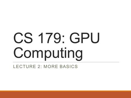 CS 179: GPU Computing LECTURE 2: MORE BASICS. Recap Can use GPU to solve highly parallelizable problems Straightforward extension to C++ ◦Separate CUDA.