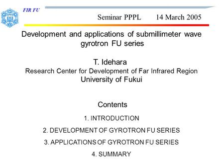 FIR FU Seminar PPPL 14 March 2005 Development and applications of submillimeter wave gyrotron FU series T. Idehara Research Center for Development of Far.