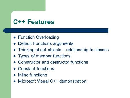 C++ Features Function Overloading Default Functions arguments Thinking about objects – relationship to classes Types of member functions Constructor and.