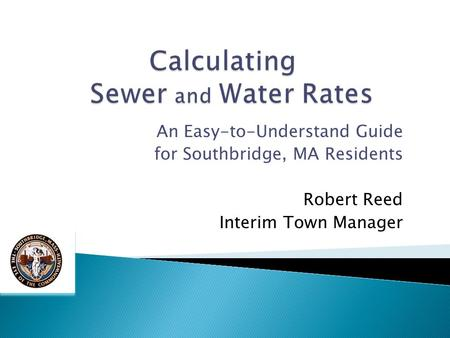 An Easy-to-Understand Guide for Southbridge, MA Residents Robert Reed Interim Town Manager.