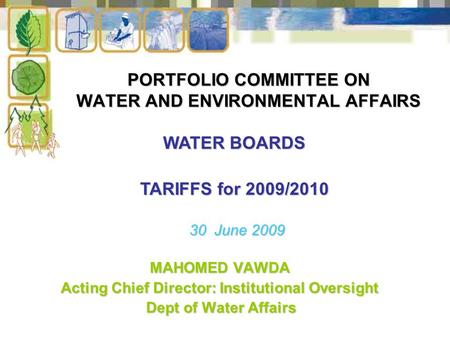 PORTFOLIO COMMITTEE ON WATER AND ENVIRONMENTAL AFFAIRS MAHOMED VAWDA Acting Chief Director: Institutional Oversight Dept of Water Affairs Dept of Water.