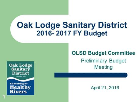 Oak Lodge Sanitary District 2016- 2017 FY Budget OLSD Budget Committee Preliminary Budget Meeting April 21, 2016 1.