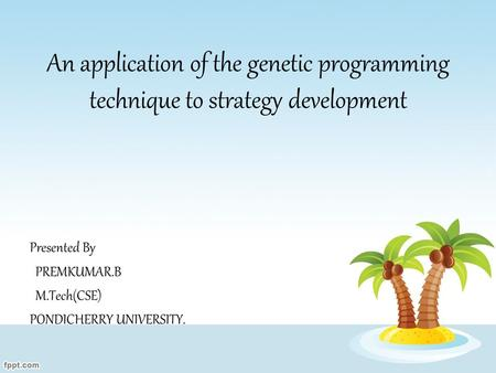 An application of the genetic programming technique to strategy development Presented By PREMKUMAR.B M.Tech(CSE) PONDICHERRY UNIVERSITY.