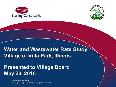 Global Service Provider Buildings Energy Environment Transportation Water Water and Wastewater Rate Study Village of Villa Park, Illinois Presented to.