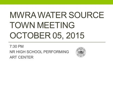 MWRA WATER SOURCE TOWN MEETING OCTOBER 05, 2015 7:30 PM NR HIGH SCHOOL PERFORMING ART CENTER.