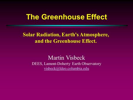 The Greenhouse Effect Solar Radiation, Earth's Atmosphere, and the Greenhouse Effect. Martin Visbeck DEES, Lamont-Doherty Earth Observatory