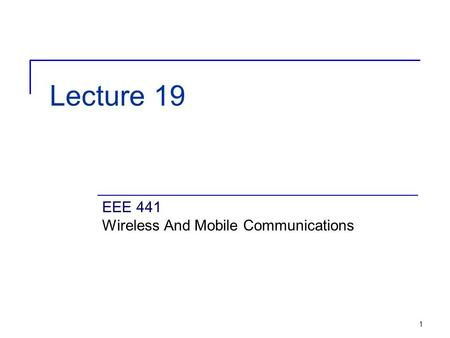 1 Lecture 19 EEE 441 Wireless And Mobile Communications.