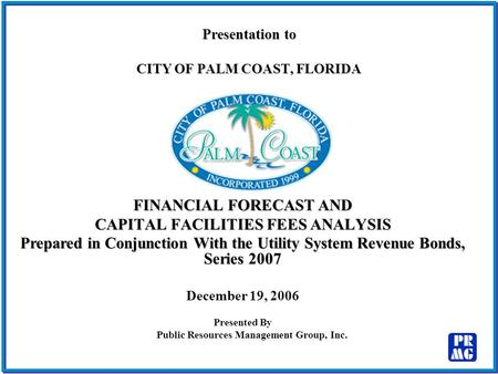 Presentation to CITY OF PALM COAST, FLORIDA FINANCIAL FORECAST AND CAPITAL FACILITIES FEES ANALYSIS Prepared in Conjunction With the Utility System Revenue.