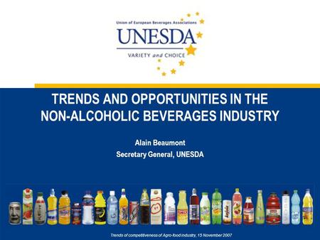 TRENDS AND OPPORTUNITIES IN THE NON-ALCOHOLIC BEVERAGES INDUSTRY Alain Beaumont Secretary General, UNESDA Trends of competitiveness of Agro-food industry,