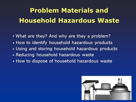 Problem Materials and Household Hazardous Waste What are they? And why are they a problem? How to identify household hazardous products Using and storing.