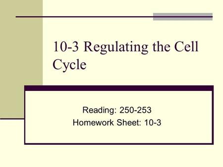 10-3 Regulating the Cell Cycle Reading: 250-253 Homework Sheet: 10-3.
