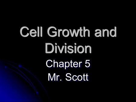 Cell Growth and Division Chapter 5 Mr. Scott. Cell Growth Limits to cell growth Limits to cell growth The bigger a cell is, the more demands the cell.
