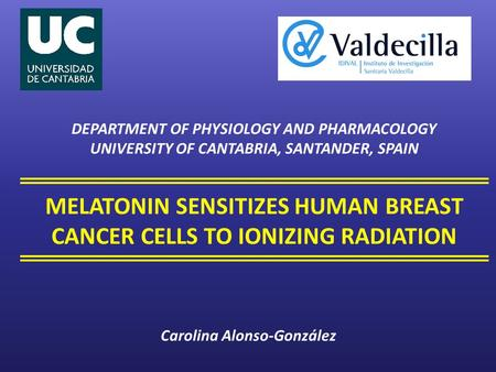 MELATONIN SENSITIZES HUMAN BREAST CANCER CELLS TO IONIZING RADIATION DEPARTMENT OF PHYSIOLOGY AND PHARMACOLOGY UNIVERSITY OF CANTABRIA, SANTANDER, SPAIN.