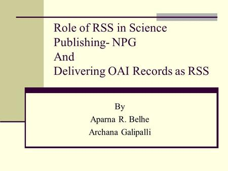 Role of RSS in Science Publishing- NPG And Delivering OAI Records as RSS By Aparna R. Belhe Archana Galipalli.