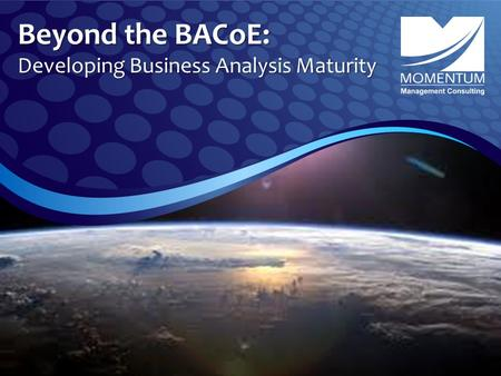 Beyond the BACoE: Developing Business Analysis Maturity.