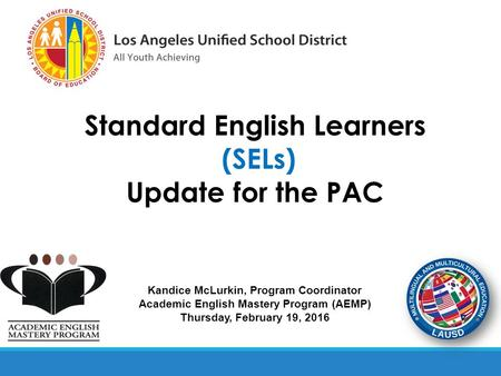 Kandice McLurkin, Program Coordinator Academic English Mastery Program (AEMP) Thursday, February 19, 2016 Standard English Learners (SELs) Update for the.