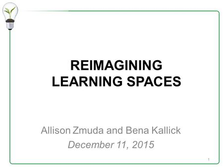 REIMAGINING LEARNING SPACES Allison Zmuda and Bena Kallick December 11, 2015 1.