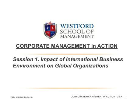 CORPORATE MANAGEMENT in ACTION Session 1. Impact of International Business Environment on Global Organizations CORPORATE MANAGEMENT IN ACTION - CMA 1.