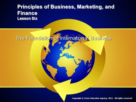 Principles of Business, Marketing, and Finance Lesson Six The Foundation of International Business Copyright © Texas Education Agency, 2011. All rights.