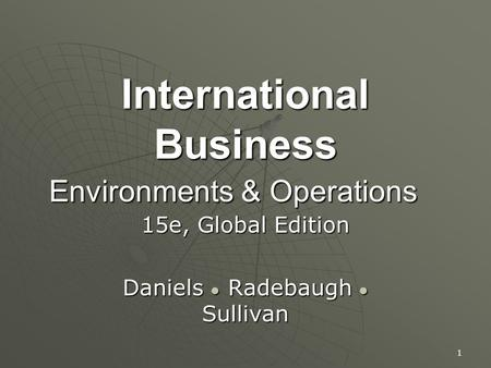 International Business Environments & Operations 15e, Global Edition Daniels ● Radebaugh ● Sullivan 1.