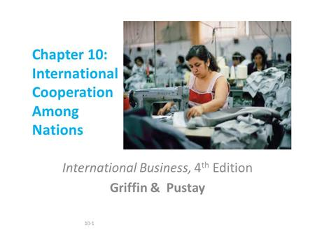 10-1 Chapter 10: International Cooperation Among Nations International Business, 4 th Edition Griffin & Pustay.