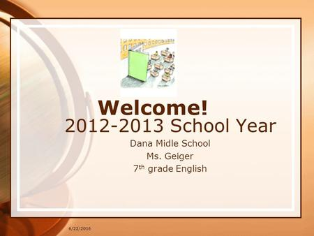 6/22/2016 Welcome! 2012-2013 School Year Dana Midle School Ms. Geiger 7 th grade English.