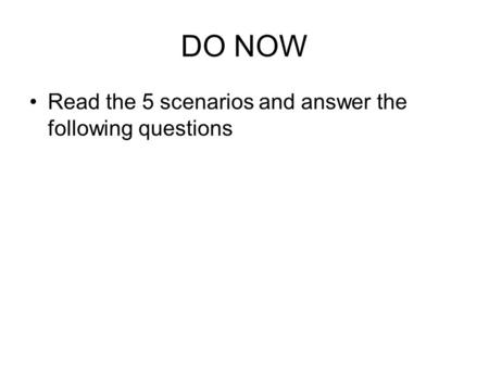 DO NOW Read the 5 scenarios and answer the following questions.