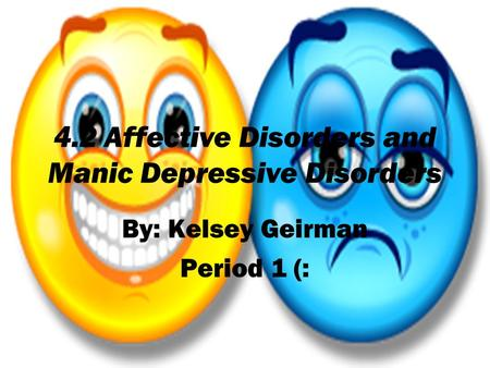 4.2 Affective Disorders and Manic Depressive Disorders By: Kelsey Geirman Period 1 (:
