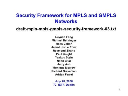 1 Security Framework for MPLS and GMPLS Networks draft-mpls-mpls-gmpls-security-framework-03.txt Luyuan Fang Michael Behringer Ross Callon Jean-Luis Le.