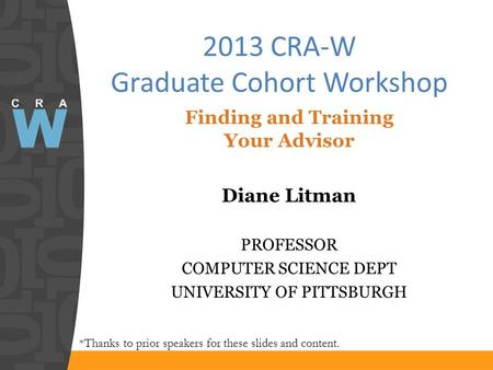 2013 CRA-W Graduate Cohort Workshop *Thanks to prior speakers for these slides and content. Finding and Training Your Advisor Diane Litman PROFESSOR COMPUTER.