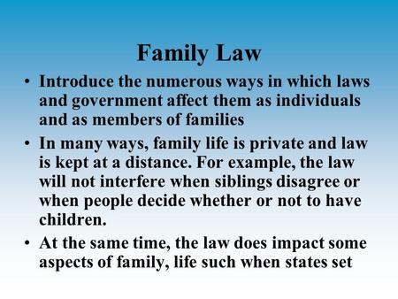Family Law Introduce the numerous ways in which laws and government affect them as individuals and as members of families In many ways, family life is.