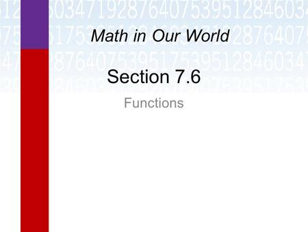 Section 7.6 Functions Math in Our World. Learning Objectives  Identify functions.  Write functions in function notation.  Evaluate functions.  Find.