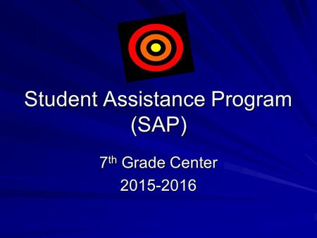 Student Assistance Program (SAP) 7 th Grade Center 2015-2016  Having problems keeping your grades up?  No longer feeling like hanging out with friends.